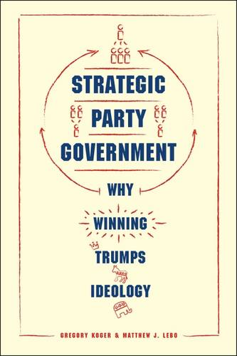 Strategic Party Government: Why Winning Trumps Ideology - Chicago Studies in American Politics (Paperback)