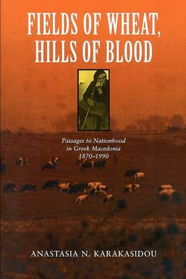 Fields of Wheat, Hills of Blood: Passages to Nationhood in Greek Macedonia, 1870-1990 (Paperback)