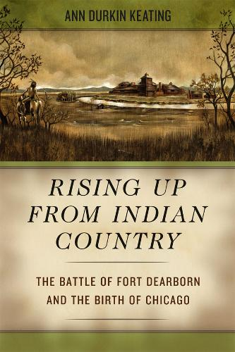 Rising Up from Indian Country: The Battle of Fort Dearborn and the Birth of Chicago (Hardback)