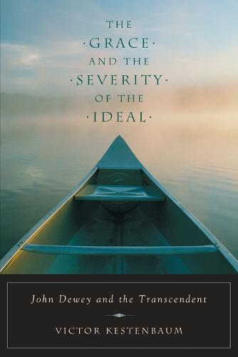 The Grace and Severity of the Ideal: John Dewey and the Transcendent (Paperback)