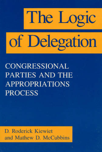 The Logic of Delegation: Congressional Parties and the Appropriations Process - American Politics & Political Economy S. (Paperback)