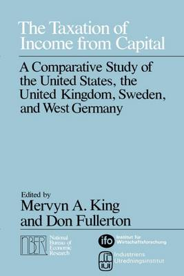 The Taxation of Income from Capital: A Comparative Study of the United States, United Kingdom, Sweden and West Germany - National Bureau of Economic Research Monographs (Hardback)
