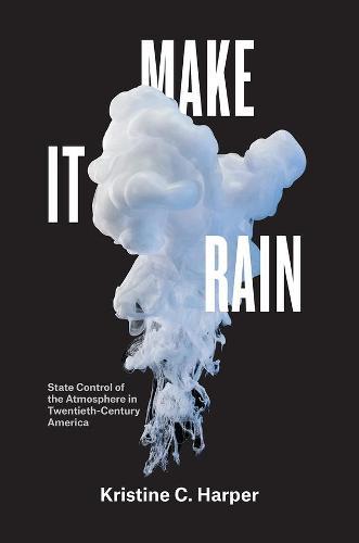 Make it Rain: State Control of the Atmosphere in Twentieth-Century America (Hardback)