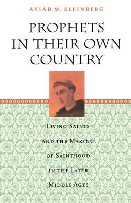 Prophets in Their Own Country: Living Saints and the Making of Sainthood in the Later Middle Ages (Paperback)