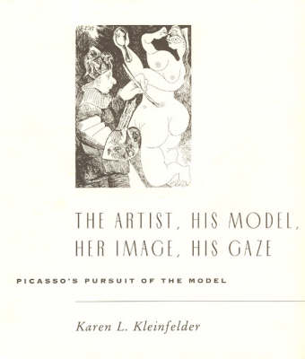 Artist, His Model, Her Image, His Gaze: Picasso's Pursuit of the Model (Hardback)
