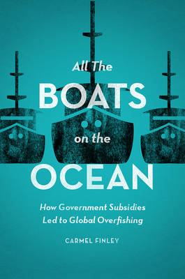 All the Boats on the Ocean: How Government Subsidies Led to Global Overfishing (Hardback)