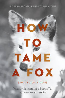 How to Tame a Fox (and Build a Dog): Visionary Scientists and a Siberian Tale of Jump-Started Evolution (Hardback)