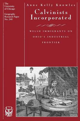Calvinists Incorporated: Welsh Immigrants on Ohio's Industrial Frontier - University of Chicago Geography Research Papers S. No 240 (Paperback)