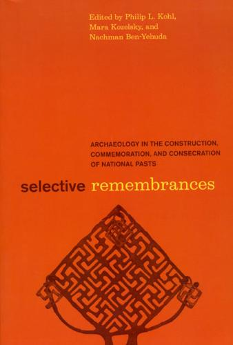 Selective Remembrances: Archaeology in the Construction, Commemoration, and Consecration of National Pasts (Paperback)