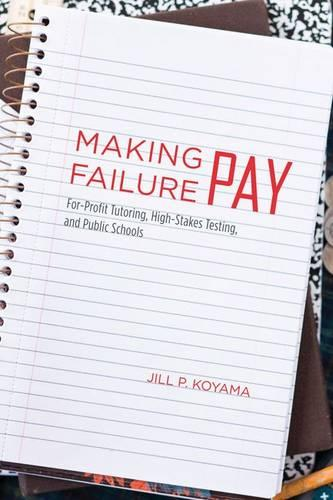 Making Failure Pay: For-profit Tutoring, High-stakes Testing, and Public Schools (Hardback)