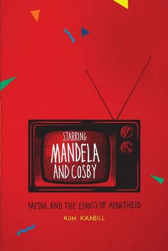 Starring Mandela and Cosby: Media and the End(s) of Apartheid (Hardback)