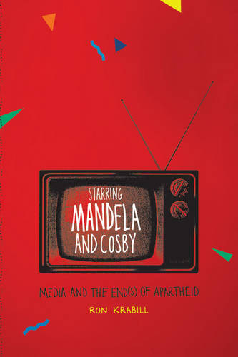 Starring Mandela and Cosby: Media and the End(s) of Apartheid (Paperback)