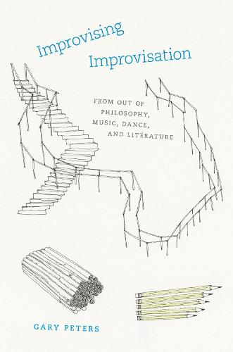 Improvising Improvisation: From Out of Philosophy, Music, Dance, and Literature (Hardback)