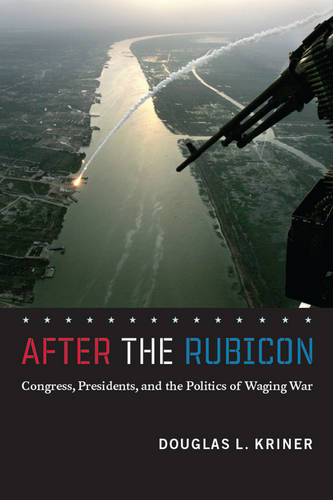 After the Rubicon: Congress, Presidents, and the Politics of Waging War - Chicago Series on International and Domestic Institutions (Paperback)