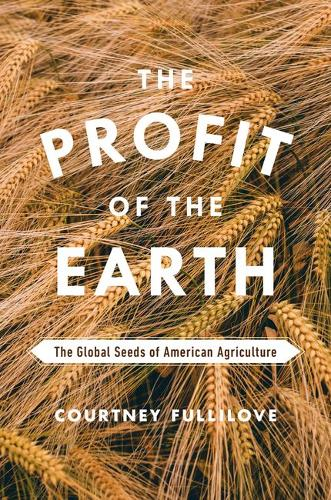 The Profit of the Earth: The Global Seeds of American Agriculture (Hardback)