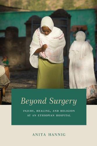 Beyond Surgery: Injury, Healing, and Religion at an Ethiopian Hospital (Hardback)