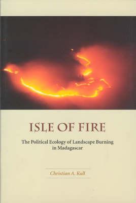 Isle of Fire: The Political Ecology of Landscape Burning in Madagascar (Hardback)