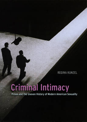 Criminal Intimacy: Prison and the Uneven History of Modern American Sexuality (Hardback)