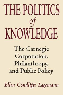 The Politics of Knowledge: Carnegie Corporation, Philanthropy and Public Policy (Paperback)