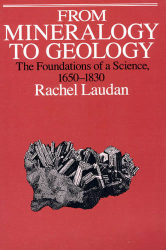 From Mineralogy to Geology: The Foundations of a Science, 1650-1830 - Science & Its Conceptual Foundations S. (Paperback)