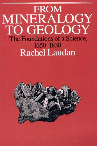 From Mineralogy to Geology: The Foundations of a Science, 1650-1830 - Science & Its Conceptual Foundations S. (Hardback)