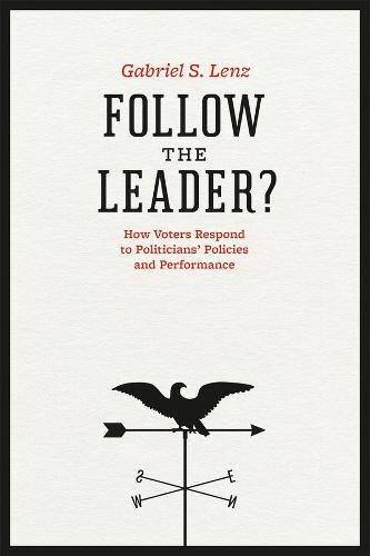 Follow the Leader?: How Voters Respond to Politicians' Policies and Performance - Chicago Studies in American Politics (Hardback)
