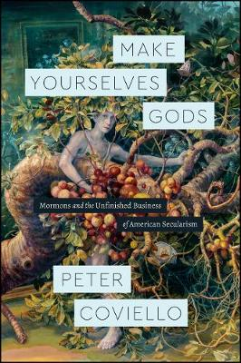 Make Yourselves Gods: Mormons and the Unfinished Business of American Secularism - Class 200: New Studies in Religion (Paperback)