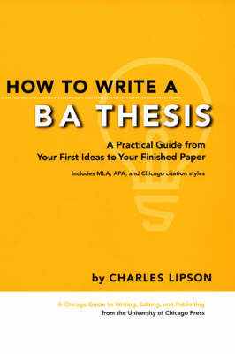 How to Write a BA Thesis: A Practical Guide from Your First Ideas to Your Finished Paper - Chicago Guides to Writing, Editing and Publishing (Paperback)
