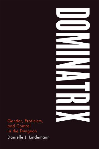 Dominatrix: Gender, Eroticism, and Control in the Dungeon (Paperback)