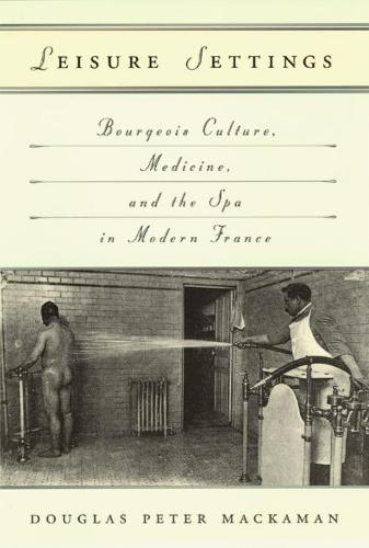 Leisure Settings: Bourgeois Culture, Medicine and the Spa in Modern France (Hardback)