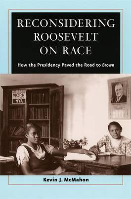 Reconsidering Roosevelt on Race: How the Presidency Paved the Road to Brown (Hardback)