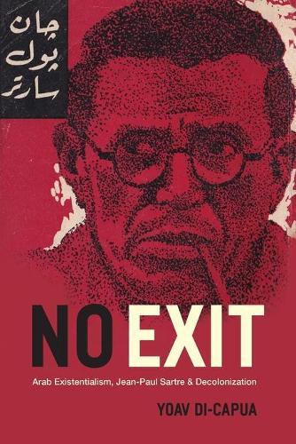 No Exit: Arab Existentialism, Jean-Paul Sartre, and Decolonization (Paperback)