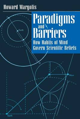 Paradigms and Barriers: How Habits of Mind Govern Scientific Beliefs (Paperback)