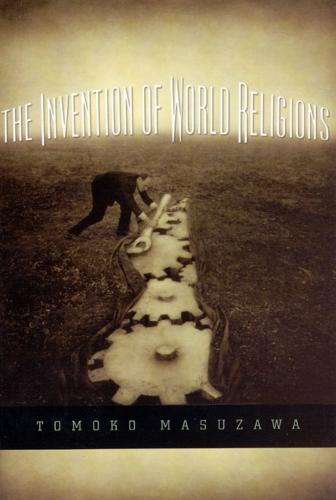 The Invention of World Religions: Or, How European Universalism Was Preserved in the Language of Pluralism (Paperback)