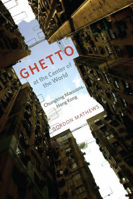Ghetto at the Center of the World: Chungking Mansions, Hong Kong (Paperback)