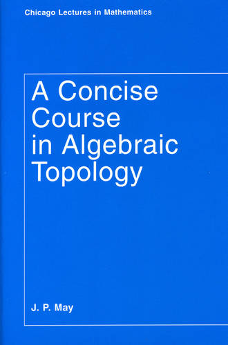 A Concise Course in Algebraic Topology - Chicago Lectures in Mathematics (Paperback)