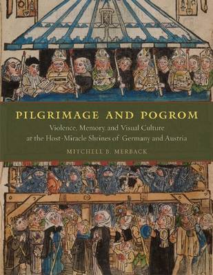 Pilgrimage and Pogrom: Violence, Memory, and Visual Culture at the Host-miracle Shrines of Germany and Austria (Hardback)