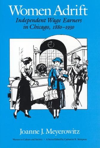 Women Adrift: Independent Wage Earners in Chicago 1880-1930 - Women in Culture and Society Series (Hardback)