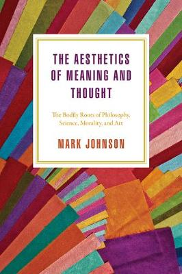 The Aesthetics of Meaning and Thought: The Bodily Roots of Philosophy, Science, Morality, and Art (Paperback)