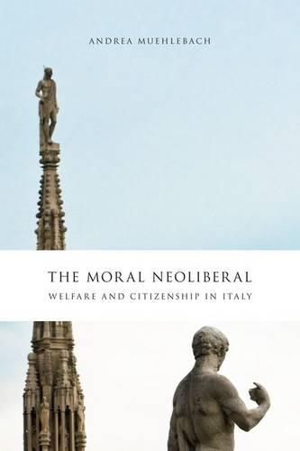 The Moral Neoliberal: Welfare and Citizenship in Italy - Chicago Studies in Practices of Meaning (Hardback)