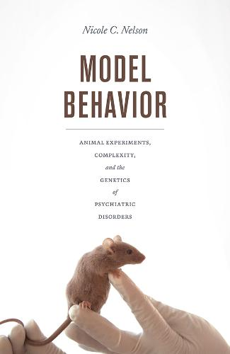 Model Behavior: Animal Experiments, Complexity, and the Genetics of Psychiatric Disorders (Paperback)