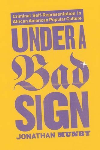 Under a Bad Sign: Criminal Self-Representation in African American Popular Culture (Hardback)