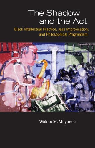 The Shadow and the Act: Black Intellectual Practice, Jazz Improvisation, and Philosophical Pragmatism (Paperback)