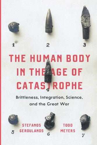 The Human Body in the Age of Catastrophe: Brittleness, Integration, Science, and the Great War (Hardback)