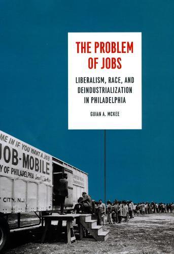 The Problem of Jobs: Liberalism, Race, and Deindustrialization in Philadelphia - Historical Studies of Urban America (Hardback)