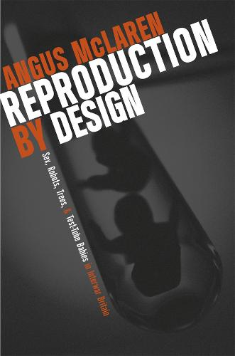Reproduction by Design: Sex, Robots, Trees, and Test-tube Babies in Interwar Britain (Hardback)
