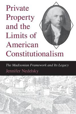 Private Property and the Limits of American Constitutionalism: The Madisonian Framework and Its Legacy (Paperback)