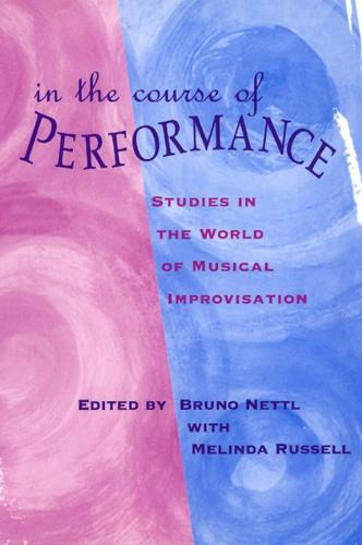 In the Course of Performance: Studies in the World of Musical Improvisation - Chicago Studies in Ethnomusicology (Hardback)