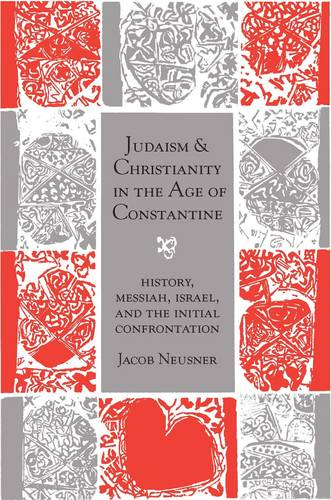 Judaism and Christianity in the Age of Constantine: History, Messiah, Israel, and the Initial Confrontation - Chicago Studies in the History of Judaism (Paperback)