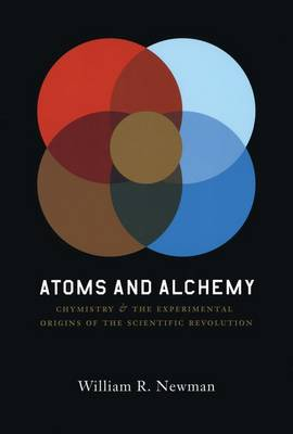 Atoms and Alchemy: Chymistry and the Experimental Origins of the Scientific Revolution (Hardback)